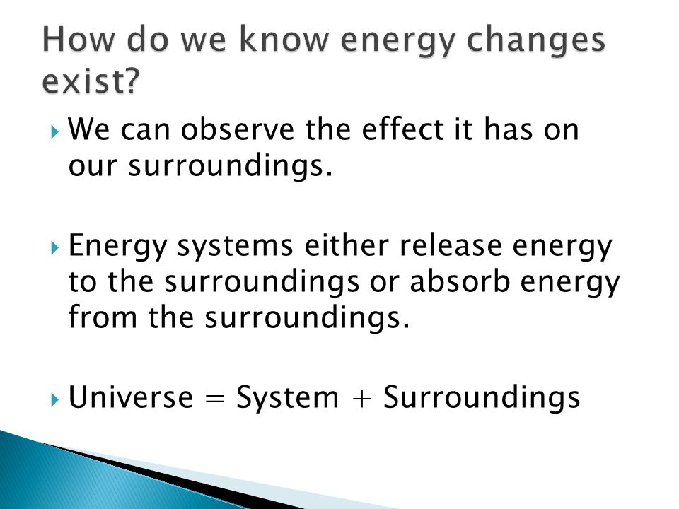  We can observe the effect it has on our surroundings.  Energy systems either release energy to the surroundings or absorb energy from the surroundi