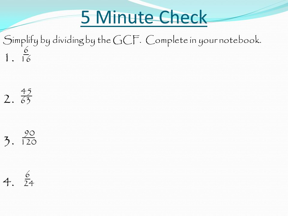 5 Minute Check Simplify by dividing by the GCF. Complete in your notebook. 6 1. 16 45 2. 63 90 3. 120 6 4. 24
