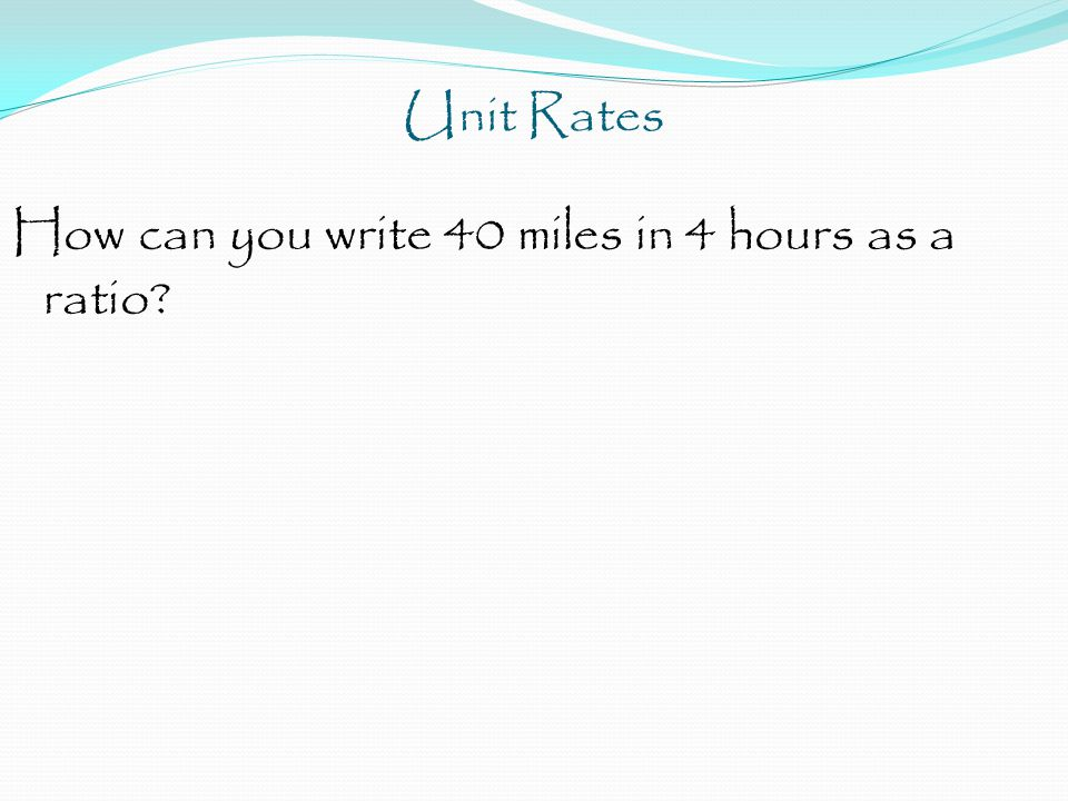 Unit Rates How can you write 40 miles in 4 hours as a ratio?