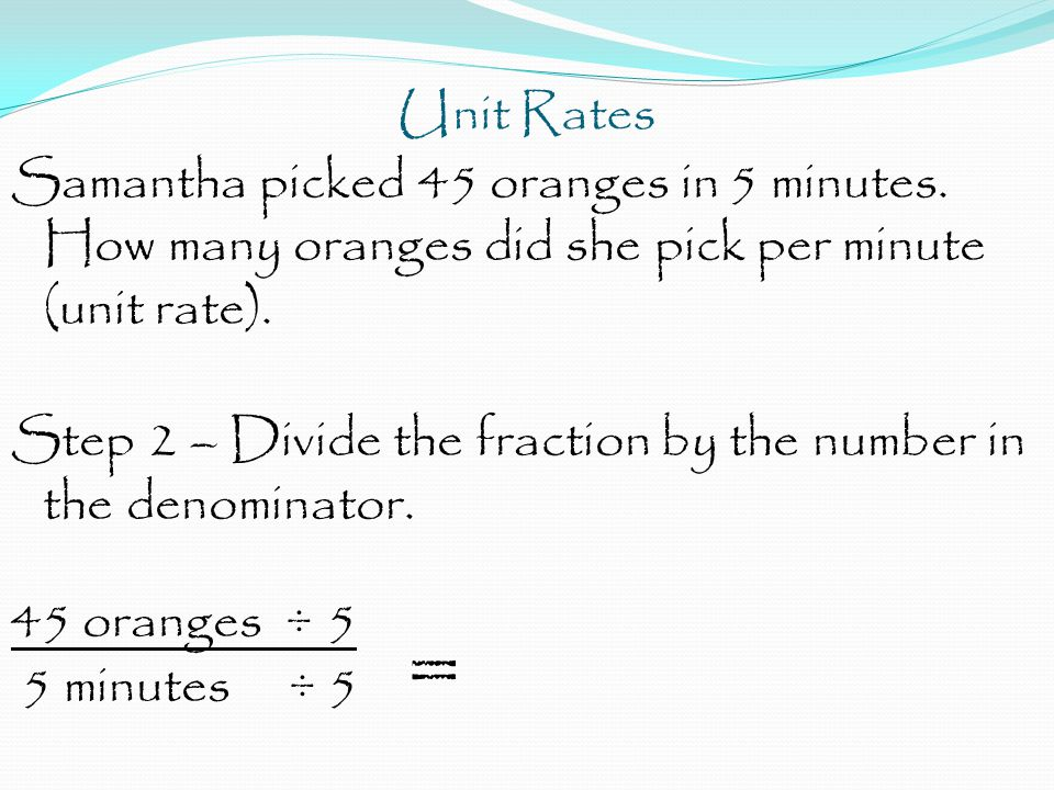 Unit Rates Samantha picked 45 oranges in 5 minutes. How many oranges did she pick per minute (unit rate). Step 2 – Divide the fraction by the number i