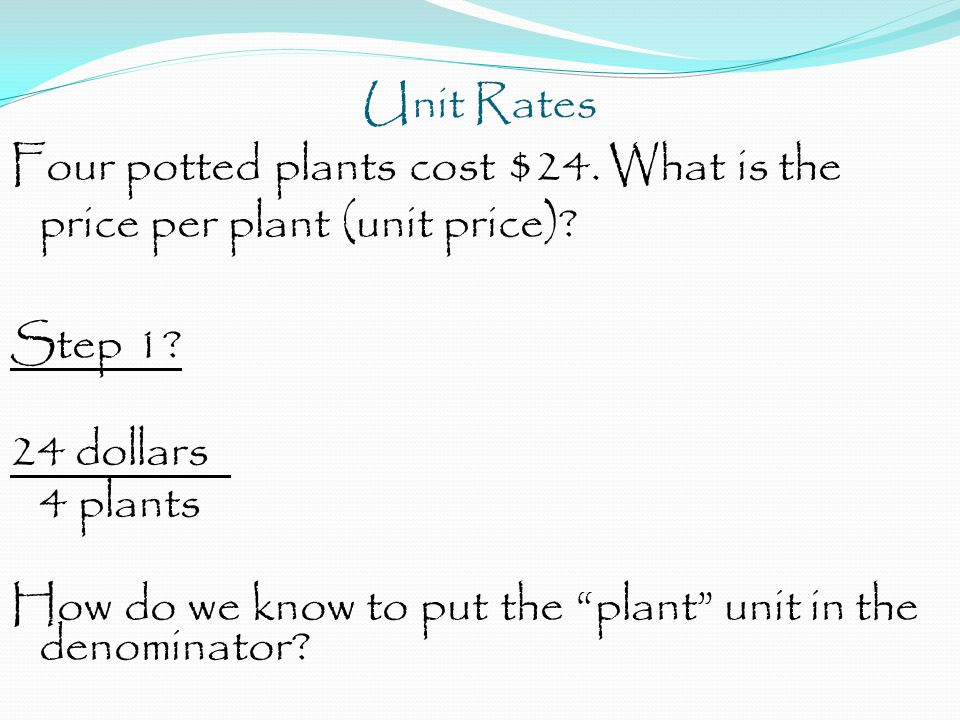 "Unit Rates Four potted plants cost $24. What is the price per plant (unit price)? Step 1? 24 dollars 4 plants How do we know to put the ""plant"" unit i"