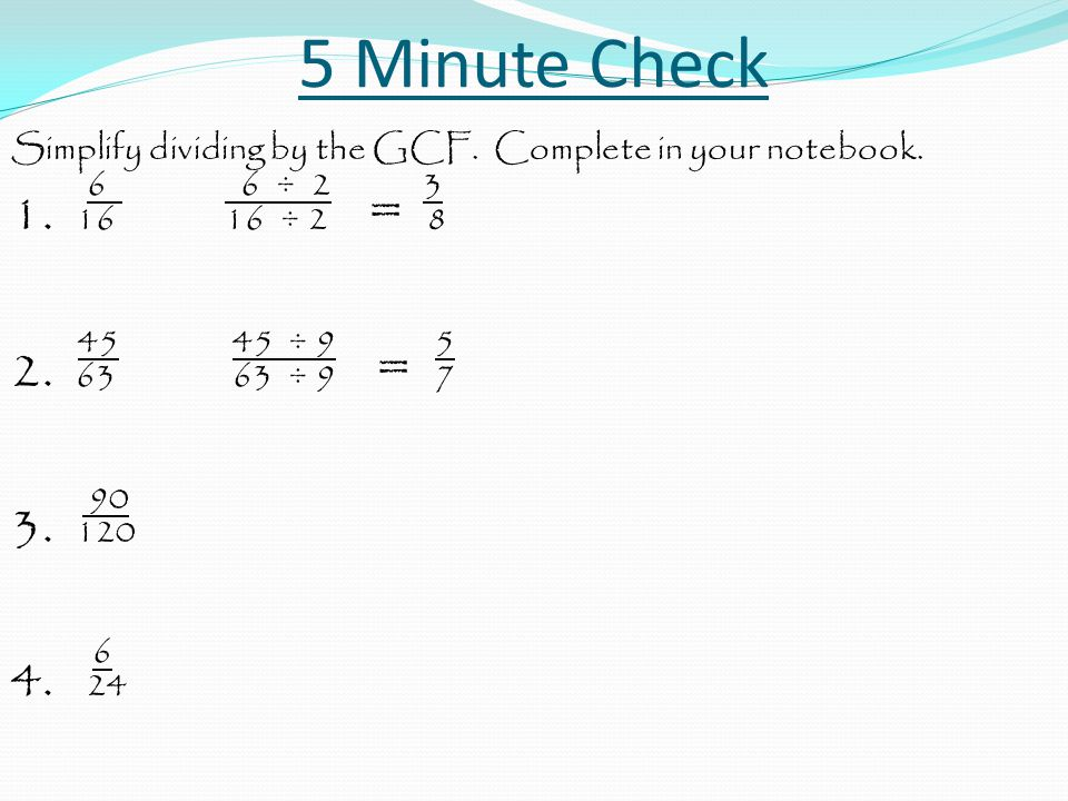 5 Minute Check Simplify dividing by the GCF. Complete in your notebook. 6 6 ÷ 2 3 1. 1616 ÷ 2 = 8 45 45 ÷ 9 5 2. 63 63 ÷ 9 = 7 90 3. 120 6 4. 24