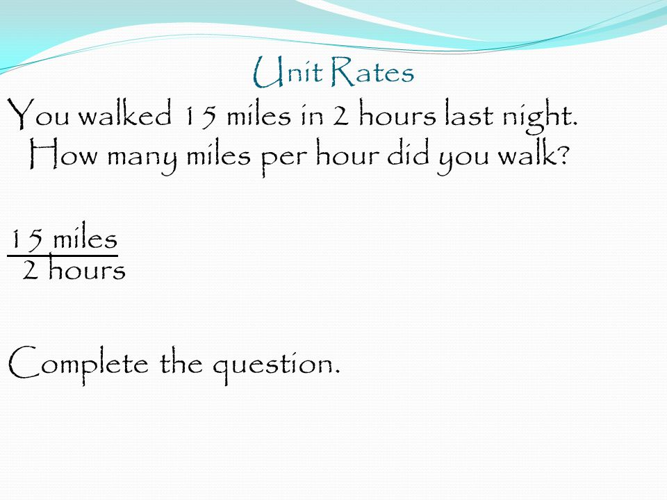 Unit Rates You walked 15 miles in 2 hours last night. How many miles per hour did you walk? 15 miles 2 hours Complete the question.