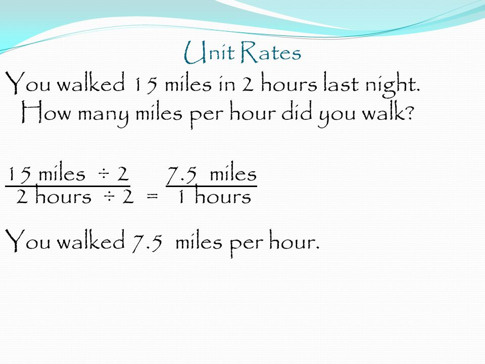 Unit Rates You walked 15 miles in 2 hours last night. How many miles per hour did you walk? 15 miles ÷ 2 7.5 miles 2 hours ÷ 2 = 1 hours You walked 7.