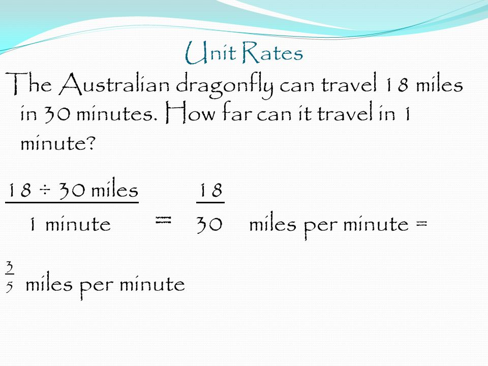 Unit Rates The Australian dragonfly can travel 18 miles in 30 minutes. How far can it travel in 1 minute? 18 ÷ 30 miles 18 1 minute = 30 miles per min