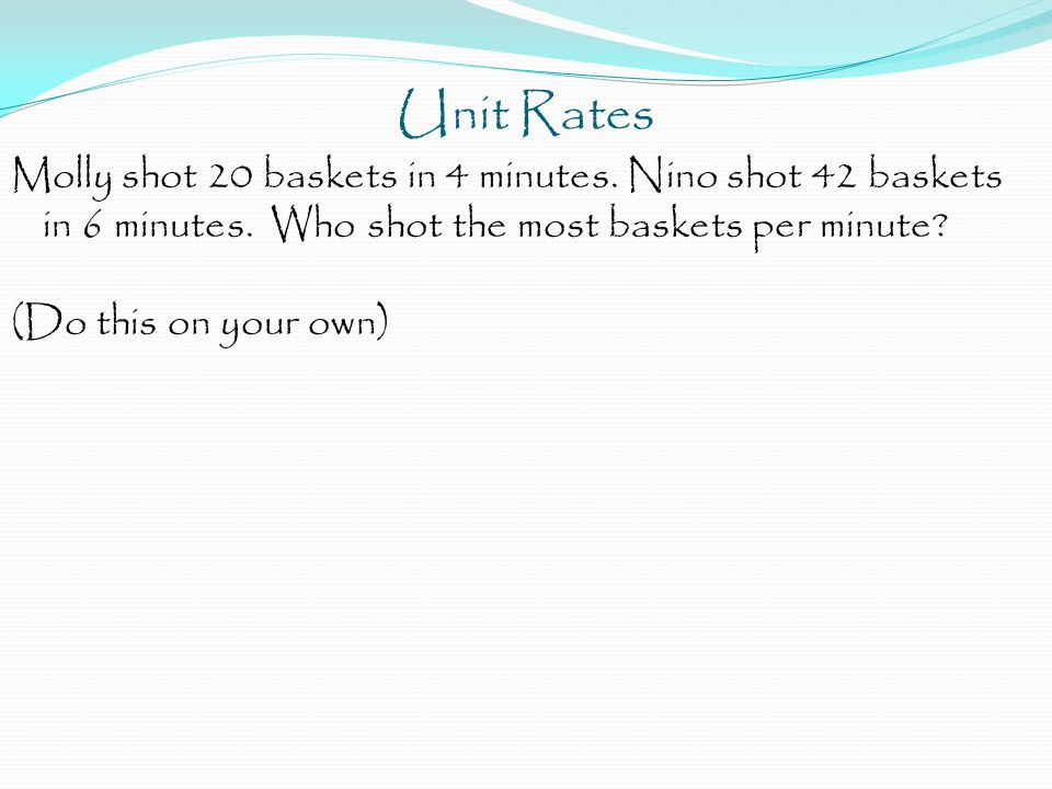 Unit Rates Molly shot 20 baskets in 4 minutes. Nino shot 42 baskets in 6 minutes. Who shot the most baskets per minute? (Do this on your own)