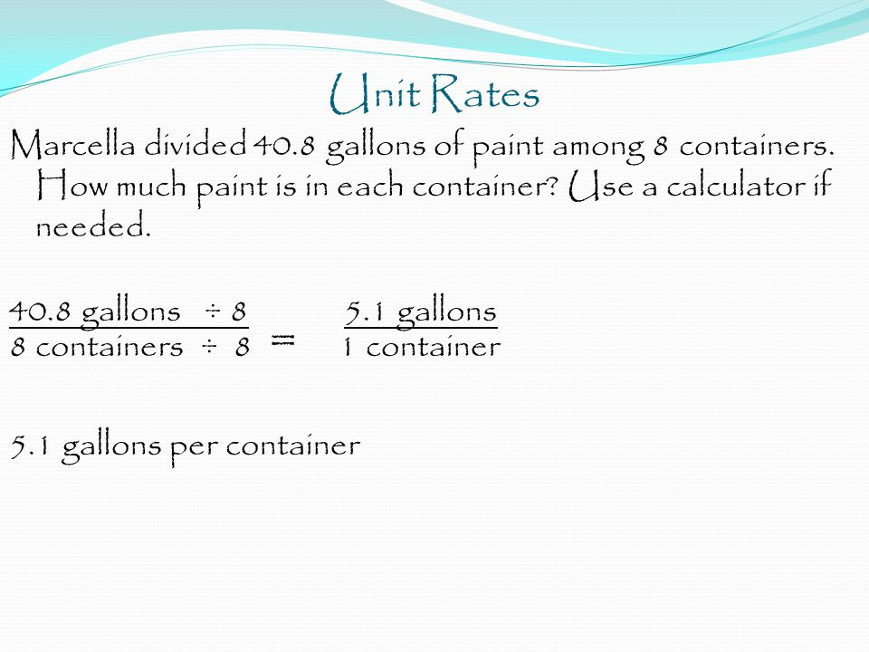 Unit Rates Marcella divided 40.8 gallons of paint among 8 containers. How much paint is in each container? Use a calculator if needed. 40.8 gallons ÷
