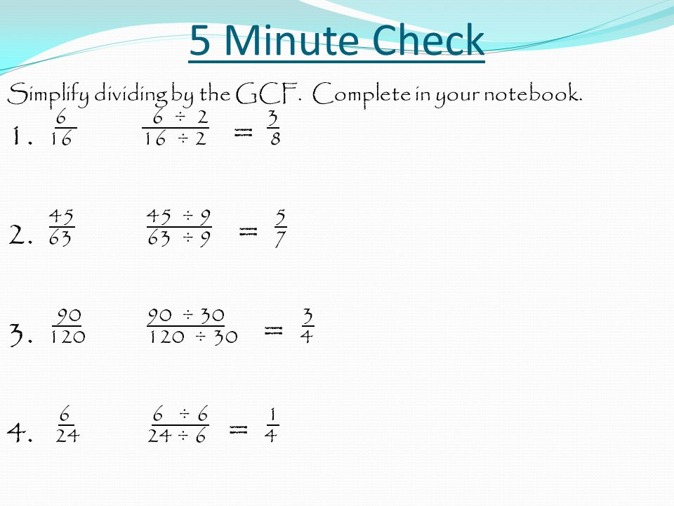 5 Minute Check Simplify dividing by the GCF. Complete in your notebook. 6 6 ÷ 2 3 1. 1616 ÷ 2 = 8 45 45 ÷ 9 5 2. 63 63 ÷ 9 = 7 90 90 ÷ 30 3 3. 120 120