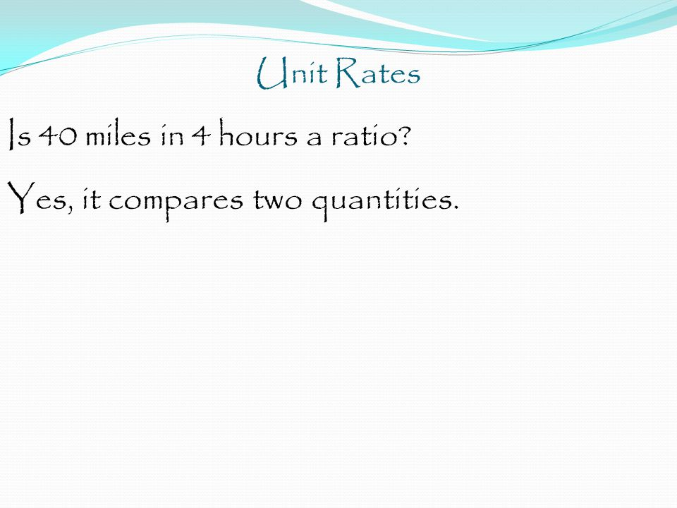 Unit Rates Is 40 miles in 4 hours a ratio? Yes, it compares two quantities.