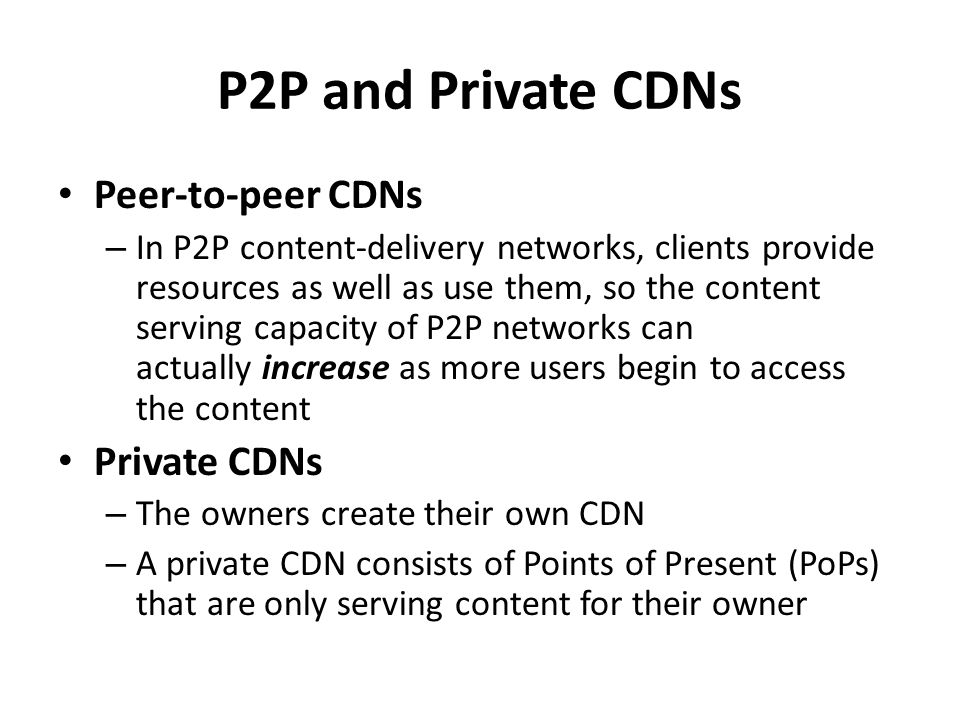 P2P and Private CDNs Peer-to-peer CDNs – In P2P content-delivery networks, clients provide resources as well as use them, so the content serving capac