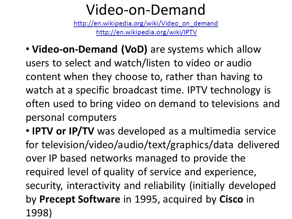 Video-on-Demand http://en.wikipedia.org/wiki/Video_on_demand http://en.wikipedia.org/wiki/IPTV http://en.wikipedia.org/wiki/Video_on_demandhttp://en.wikipedia.org/wiki/IPTV Video-on-Demand (VoD) are systems which allow users to select and watch/listen to video or audio content when they choose to, rather than having to watch at a specific broadcast time.