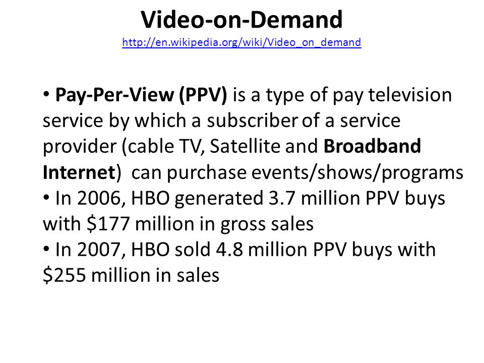 Video-on-Demand http://en.wikipedia.org/wiki/Video_on_demand http://en.wikipedia.org/wiki/Video_on_demand Pay-Per-View (PPV) is a type of pay television service by which a subscriber of a service provider (cable TV, Satellite and Broadband Internet) can purchase events/shows/programs In 2006, HBO generated 3.7 million PPV buys with $177 million in gross sales In 2007, HBO sold 4.8 million PPV buys with $255 million in sales