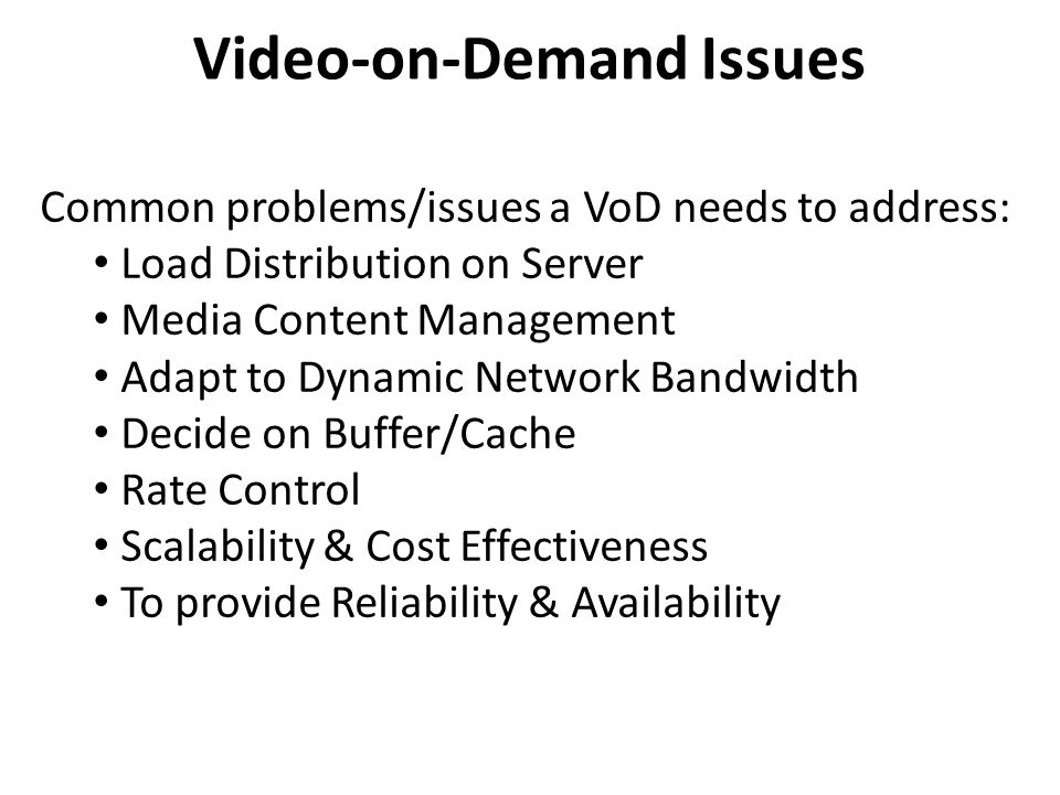 Video-on-Demand Issues Common problems/issues a VoD needs to address: Load Distribution on Server Media Content Management Adapt to Dynamic Network Bandwidth Decide on Buffer/Cache Rate Control Scalability & Cost Effectiveness To provide Reliability & Availability