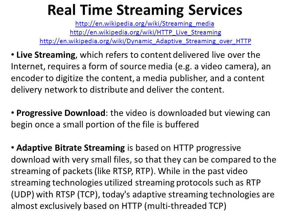 Real Time Streaming Services http://en.wikipedia.org/wiki/Streaming_media http://en.wikipedia.org/wiki/HTTP_Live_Streaming http://en.wikipedia.org/wik