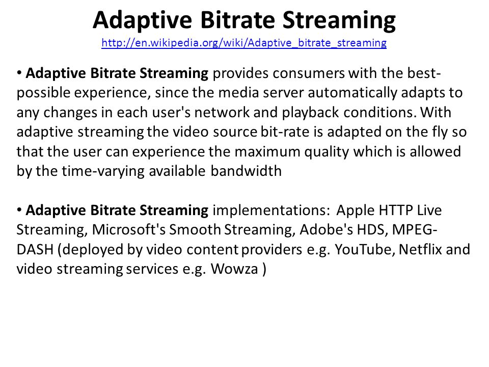 Adaptive Bitrate Streaming http://en.wikipedia.org/wiki/Adaptive_bitrate_streaming http://en.wikipedia.org/wiki/Adaptive_bitrate_streaming Adaptive Bitrate Streaming provides consumers with the best- possible experience, since the media server automatically adapts to any changes in each user s network and playback conditions.