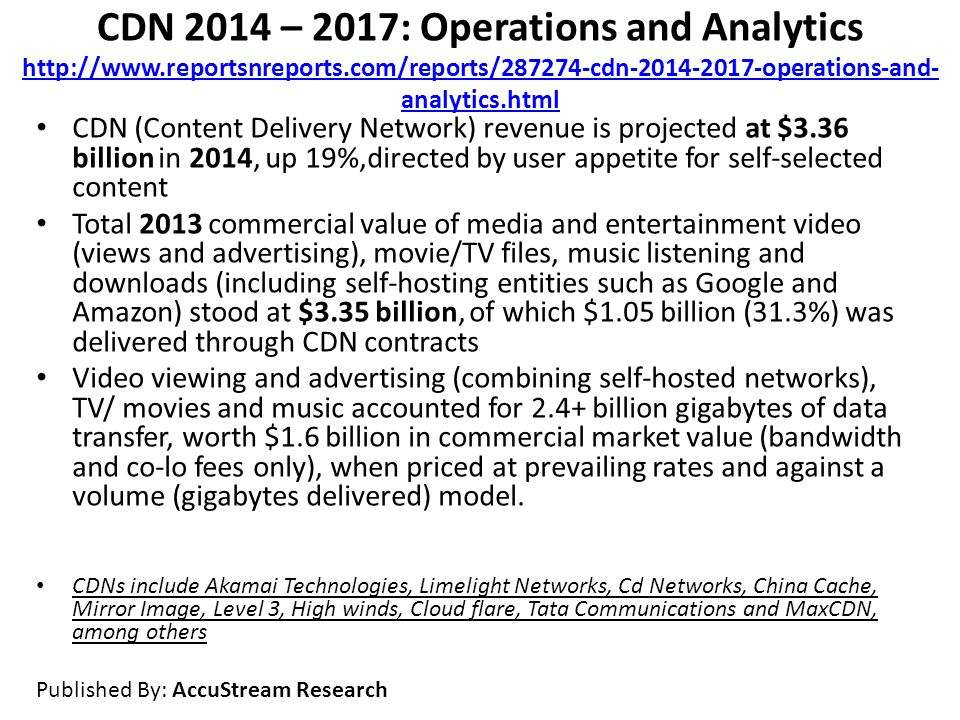 CDN 2014 – 2017: Operations and Analytics http://www.reportsnreports.com/reports/287274-cdn-2014-2017-operations-and- analytics.html http://www.reportsnreports.com/reports/287274-cdn-2014-2017-operations-and- analytics.html CDN (Content Delivery Network) revenue is projected at $3.36 billion in 2014, up 19%,directed by user appetite for self-selected content Total 2013 commercial value of media and entertainment video (views and advertising), movie/TV files, music listening and downloads (including self-hosting entities such as Google and Amazon) stood at $3.35 billion, of which $1.05 billion (31.3%) was delivered through CDN contracts Video viewing and advertising (combining self-hosted networks), TV/ movies and music accounted for 2.4+ billion gigabytes of data transfer, worth $1.6 billion in commercial market value (bandwidth and co-lo fees only), when priced at prevailing rates and against a volume (gigabytes delivered) model.