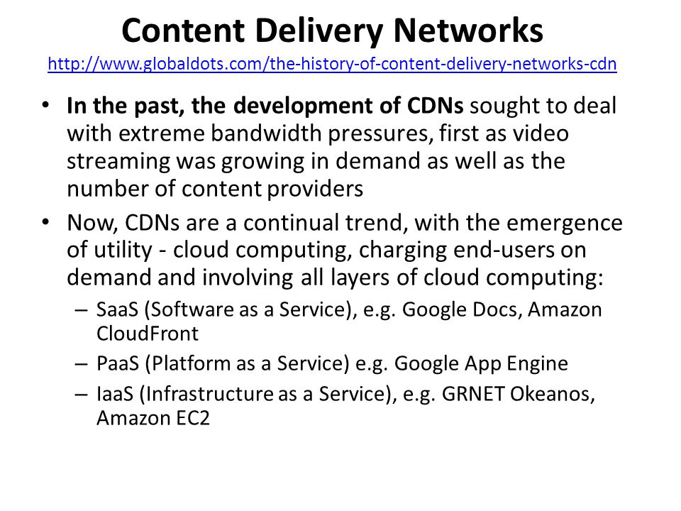 Content Delivery Networks http://www.globaldots.com/the-history-of-content-delivery-networks-cdn http://www.globaldots.com/the-history-of-content-delivery-networks-cdn In the past, the development of CDNs sought to deal with extreme bandwidth pressures, first as video streaming was growing in demand as well as the number of content providers Now, CDNs are a continual trend, with the emergence of utility - cloud computing, charging end-users on demand and involving all layers of cloud computing: – SaaS (Software as a Service), e.g.