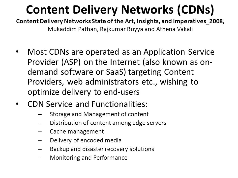 Content Delivery Networks (CDNs) Content Delivery Networks State of the Art, Insights, and Imperatives_2008, Mukaddim Pathan, Rajkumar Buyya and Athena Vakali Most CDNs are operated as an Application Service Provider (ASP) on the Internet (also known as on- demand software or SaaS) targeting Content Providers, web administrators etc., wishing to optimize delivery to end-users CDN Service and Functionalities: – Storage and Management of content – Distribution of content among edge servers – Cache management – Delivery of encoded media – Backup and disaster recovery solutions – Monitoring and Performance