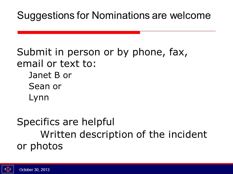 Suggestions for Nominations are welcome October 30, 2013 Submit in person or by phone, fax, email or text to: Janet B or Sean or Lynn Specifics are helpful Written description of the incident or photos