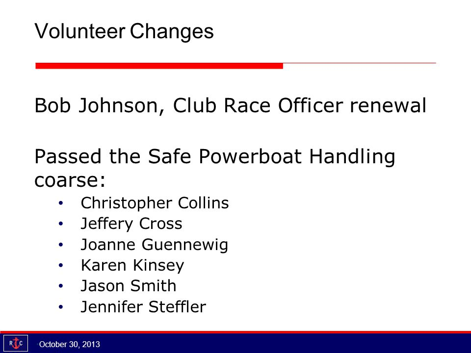 Volunteer Changes Bob Johnson, Club Race Officer renewal Passed the Safe Powerboat Handling coarse: Christopher Collins Jeffery Cross Joanne Guennewig Karen Kinsey Jason Smith Jennifer Steffler October 30, 2013