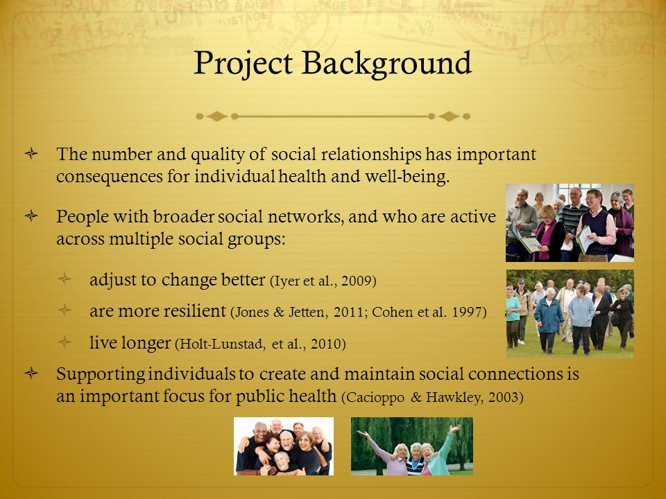 Project Background  The number and quality of social relationships has important consequences for individual health and well-being.