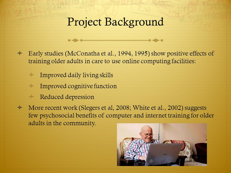 Project Background  Early studies (McConatha et al., 1994, 1995) show positive effects of training older adults in care to use online computing facilities:  Improved daily living skills  Improved cognitive function  Reduced depression  More recent work (Slegers et al, 2008; White et al., 2002) suggests few psychosocial benefits of computer and internet training for older adults in the community.