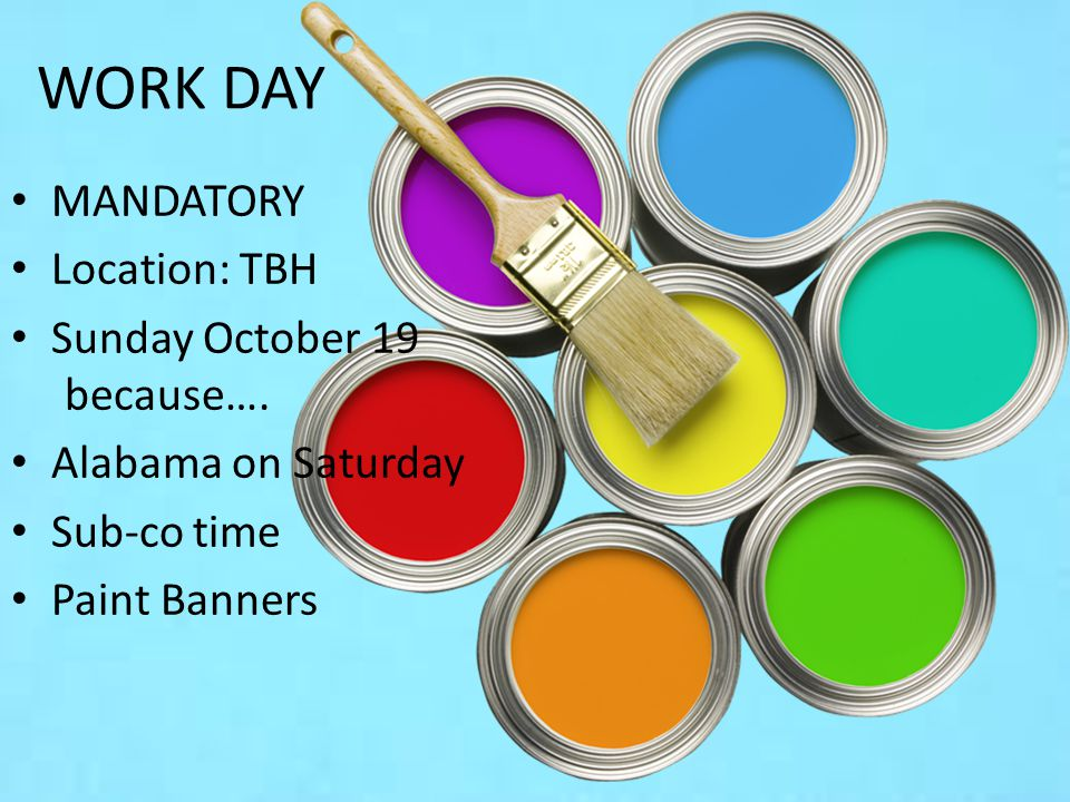 WORK DAY MANDATORY Location: TBH Sunday October 19 because…. Alabama on Saturday Sub-co time Paint Banners