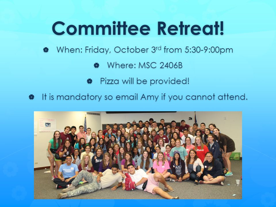 Committee Retreat!  When: Friday, October 3 rd from 5:30-9:00pm  Where: MSC 2406B  Pizza will be provided!  It is mandatory so email Amy if you ca