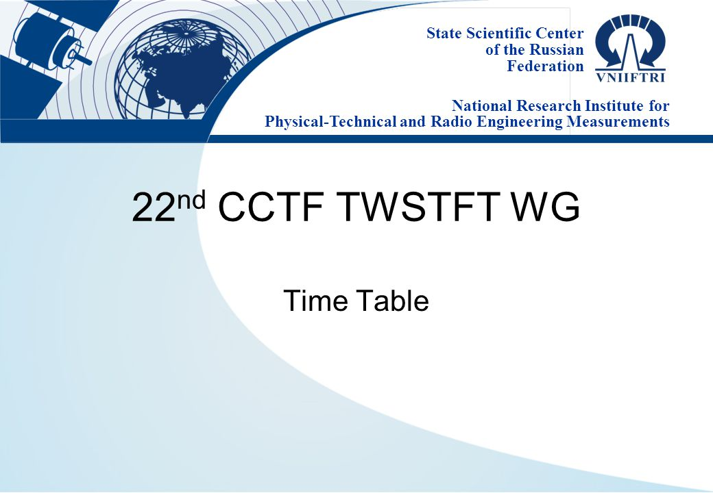 State Scientific Center of the Russian Federation National Research Institute for Physical-Technical and Radio Engineering Measurements 22 nd CCTF TWSTFT WG Time Table