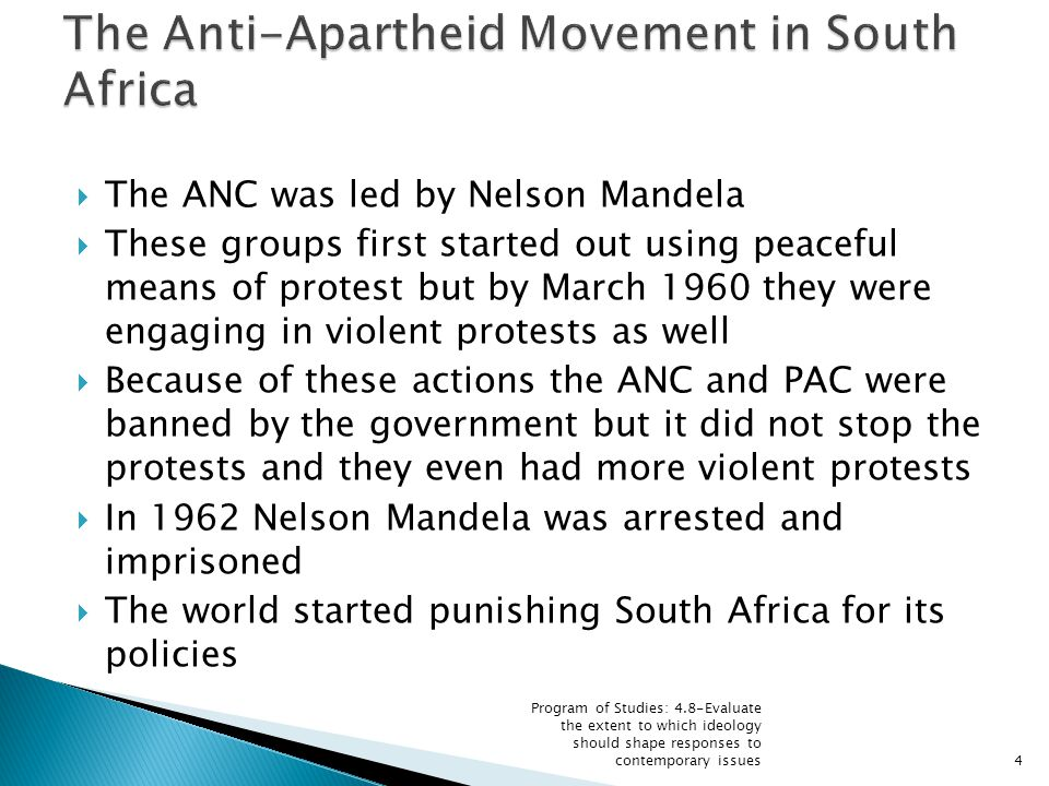  The ANC was led by Nelson Mandela  These groups first started out using peaceful means of protest but by March 1960 they were engaging in violent protests as well  Because of these actions the ANC and PAC were banned by the government but it did not stop the protests and they even had more violent protests  In 1962 Nelson Mandela was arrested and imprisoned  The world started punishing South Africa for its policies Program of Studies: 4.8-Evaluate the extent to which ideology should shape responses to contemporary issues4