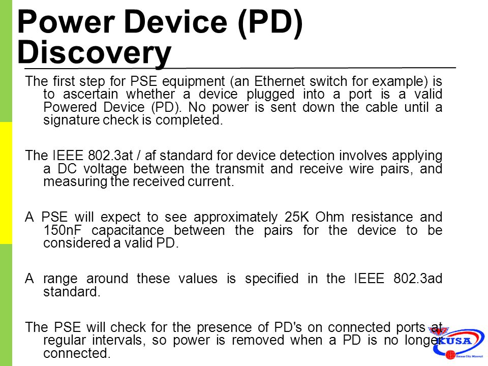 Power Device (PD) Discovery The first step for PSE equipment (an Ethernet switch for example) is to ascertain whether a device plugged into a port is