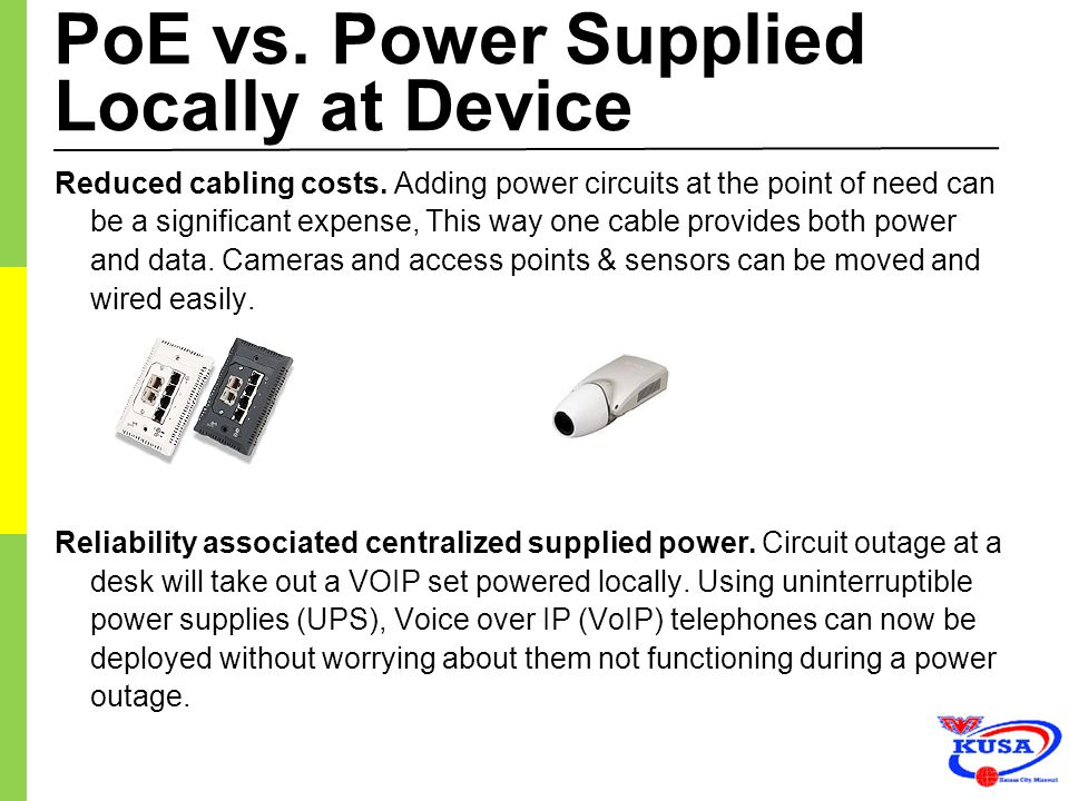 PoE vs. Power Supplied Locally at Device Reduced cabling costs. Adding power circuits at the point of need can be a significant expense, This way one