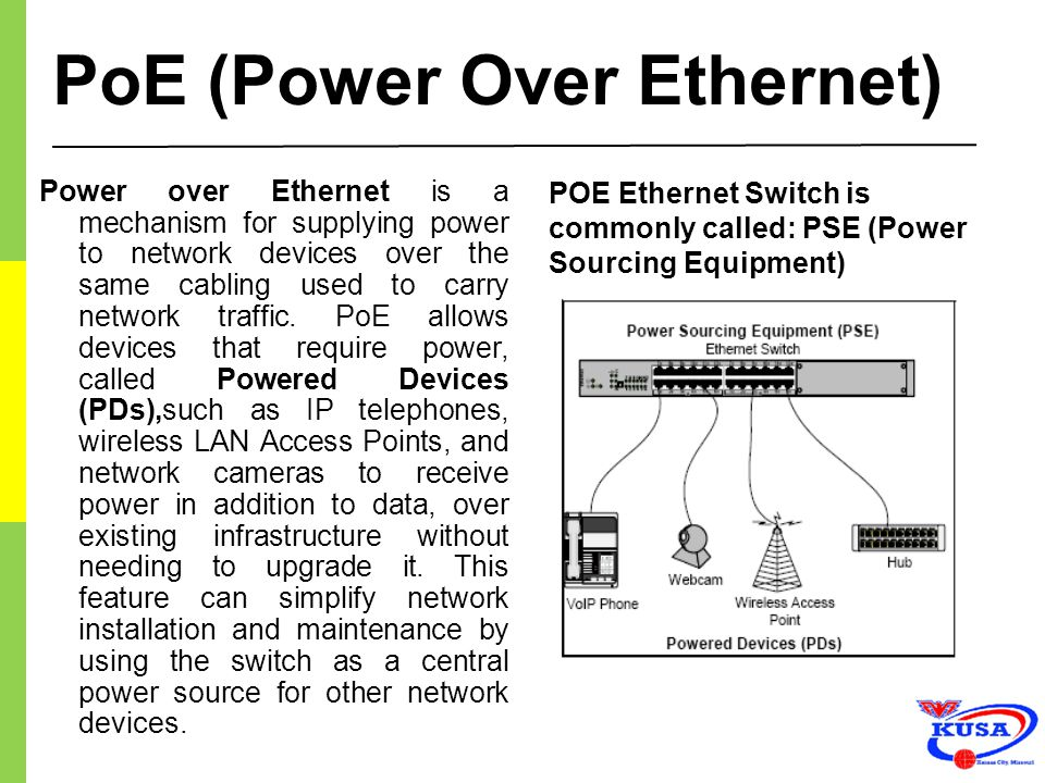PoE (Power Over Ethernet) Power over Ethernet is a mechanism for supplying power to network devices over the same cabling used to carry network traffi