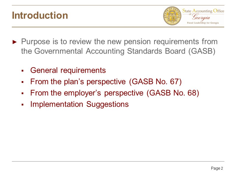 Page 2 Introduction ► Purpose is to review the new pension requirements from the Governmental Accounting Standards Board (GASB)  General requirements  From the plan's perspective (GASB No.