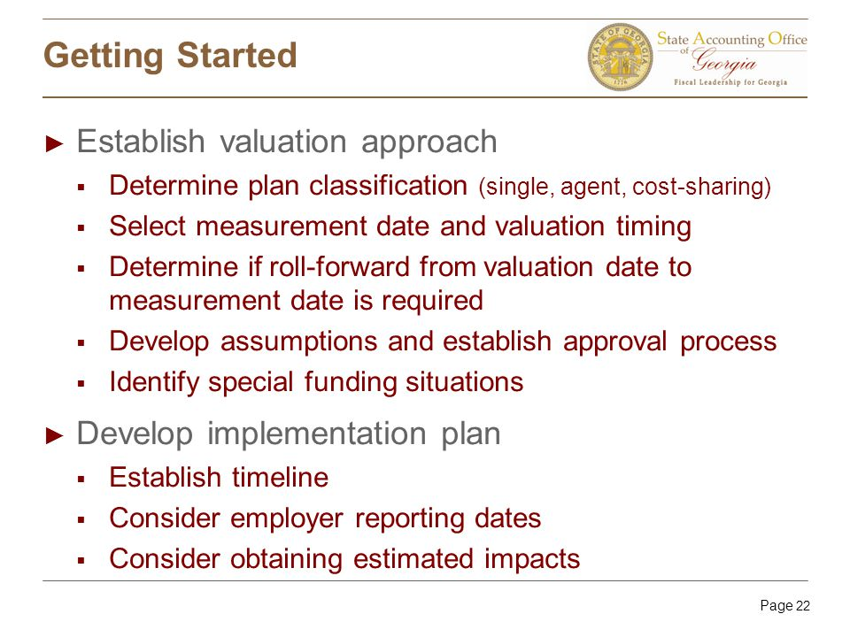 Page 22 Getting Started ► Establish valuation approach  Determine plan classification (single, agent, cost-sharing)  Select measurement date and valuation timing  Determine if roll-forward from valuation date to measurement date is required  Develop assumptions and establish approval process  Identify special funding situations ► Develop implementation plan  Establish timeline  Consider employer reporting dates  Consider obtaining estimated impacts