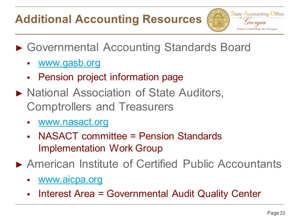 Page 23 Additional Accounting Resources ► Governmental Accounting Standards Board  www.gasb.org www.gasb.org  Pension project information page ► National Association of State Auditors, Comptrollers and Treasurers  www.nasact.org www.nasact.org  NASACT committee = Pension Standards Implementation Work Group ► American Institute of Certified Public Accountants  www.aicpa.org www.aicpa.org  Interest Area = Governmental Audit Quality Center