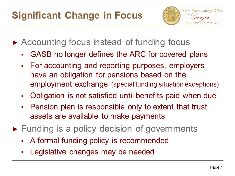 Page 7 Significant Change in Focus ► Accounting focus instead of funding focus  GASB no longer defines the ARC for covered plans  For accounting and reporting purposes, employers have an obligation for pensions based on the employment exchange (special funding situation exceptions)  Obligation is not satisfied until benefits paid when due  Pension plan is responsible only to extent that trust assets are available to make payments ► Funding is a policy decision of governments  A formal funding policy is recommended  Legislative changes may be needed