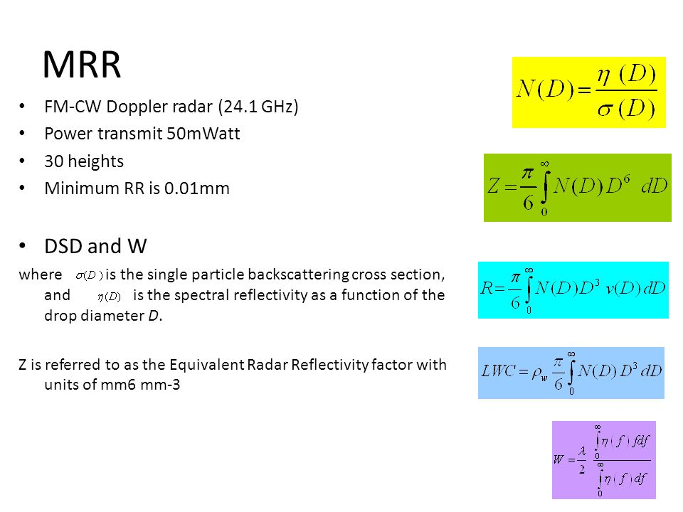 MRR FM-CW Doppler radar (24.1 GHz) Power transmit 50mWatt 30 heights Minimum RR is 0.01mm DSD and W where is the single particle backscattering cross section, and is the spectral reflectivity as a function of the drop diameter D.