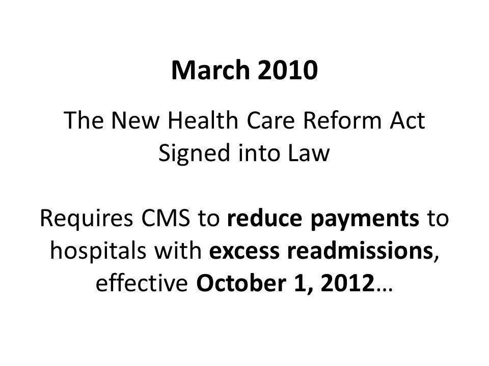 March 2010 The New Health Care Reform Act Signed into Law Requires CMS to reduce payments to hospitals with excess readmissions, effective October 1, 2012…