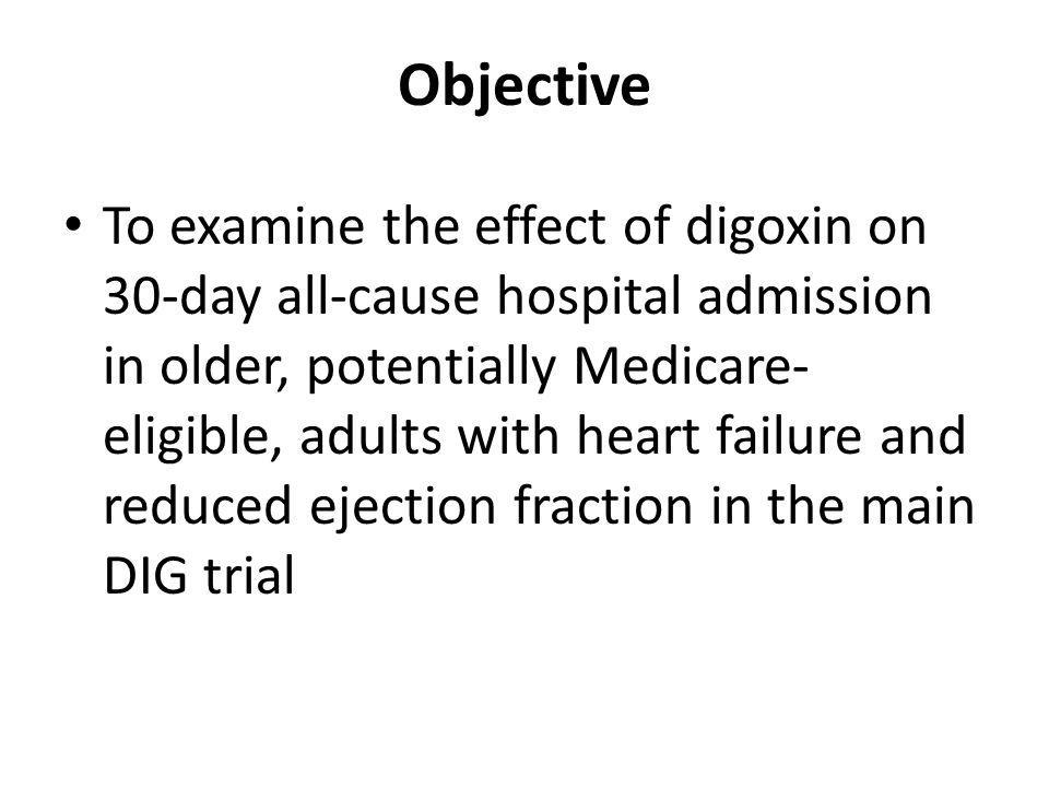 Objective To examine the effect of digoxin on 30-day all-cause hospital admission in older, potentially Medicare- eligible, adults with heart failure and reduced ejection fraction in the main DIG trial