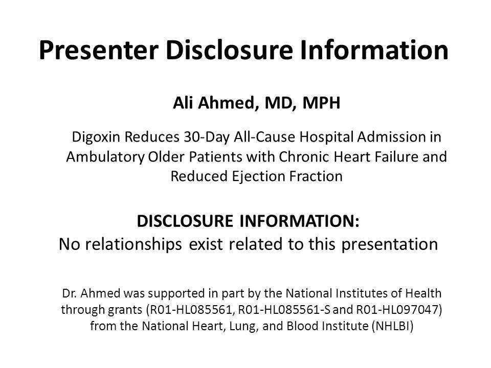 Presenter Disclosure Information DISCLOSURE INFORMATION: No relationships exist related to this presentation Ali Ahmed, MD, MPH Digoxin Reduces 30-Day All-Cause Hospital Admission in Ambulatory Older Patients with Chronic Heart Failure and Reduced Ejection Fraction Dr.