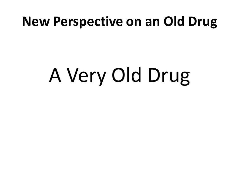 New Perspective on an Old Drug A Very Old Drug