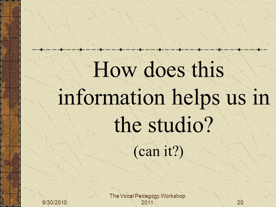 9/30/2010 The Vocal Pedagogy Workshop 201120 How does this information helps us in the studio.
