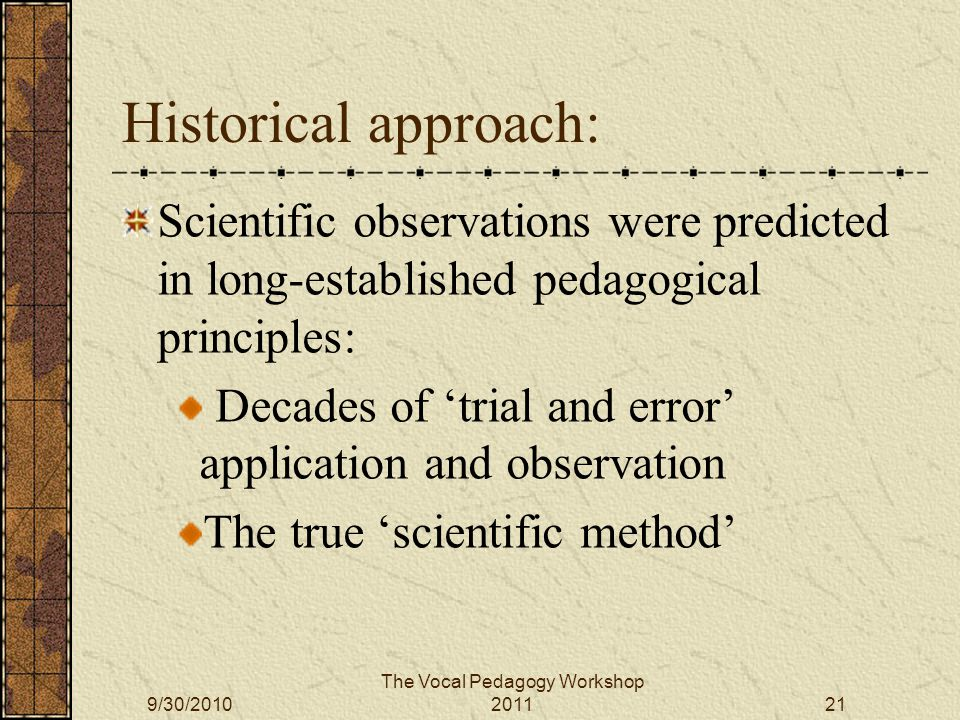 Historical approach: Scientific observations were predicted in long-established pedagogical principles: Decades of 'trial and error' application and observation The true 'scientific method' The Vocal Pedagogy Workshop 20119/30/201021