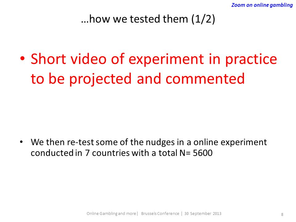 8 Online Gambling and more| Brussels Conference | 30 September 2013 …how we tested them (1/2) Short video of experiment in practice to be projected and commented We then re-test some of the nudges in a online experiment conducted in 7 countries with a total N= 5600 Zoom on online gambling