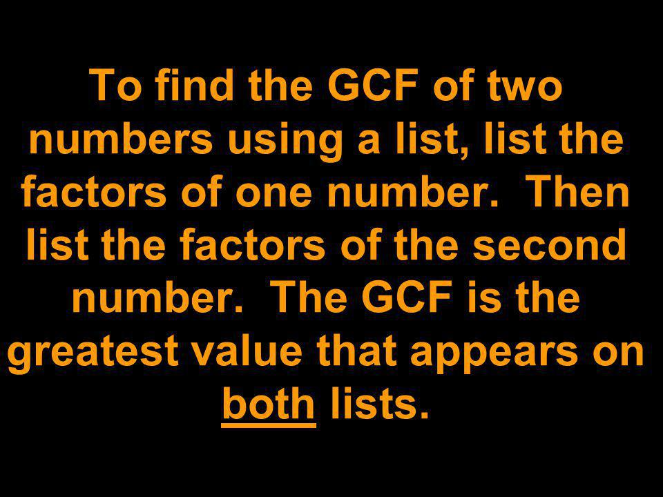 To find the GCF of two numbers using a list, list the factors of one number. Then list the factors of the second number. The GCF is the greatest value