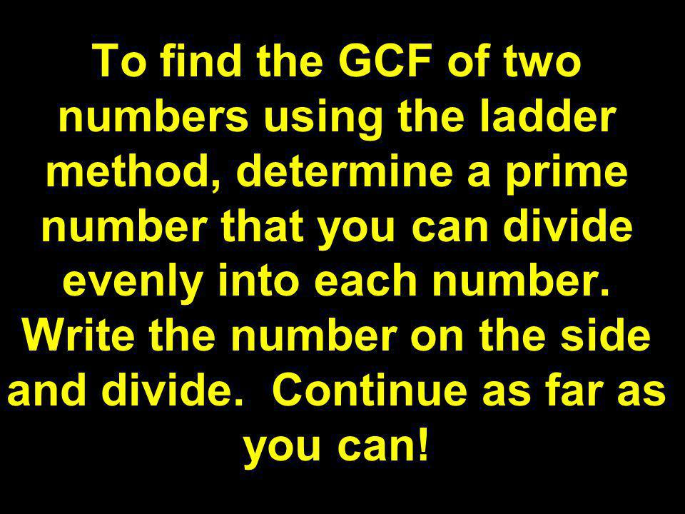 27 36 9 12 3 3 3 4 3 x 3 =9 so the GCF is 9 2. Use a ladder to find the GCF of 27 and 36