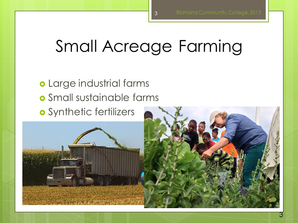 Small Acreage Farming  Large industrial farms  Small sustainable farms  Synthetic fertilizers Richland Community College, 2013 3 3