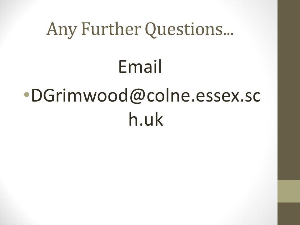 Any Further Questions... Email DGrimwood@colne.essex.sc h.uk