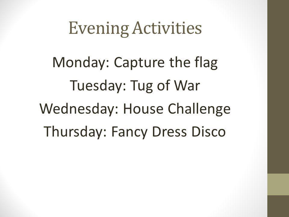 Evening Activities Monday: Capture the flag Tuesday: Tug of War Wednesday: House Challenge Thursday: Fancy Dress Disco